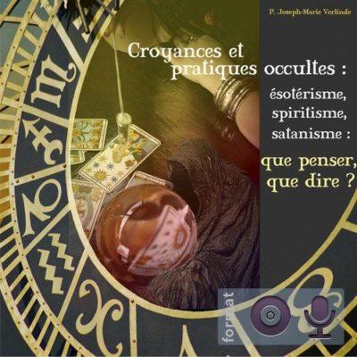 Croyances et pratiques occultes : ésotérisme, spiritisme, satanisme : que penser, que dire ?